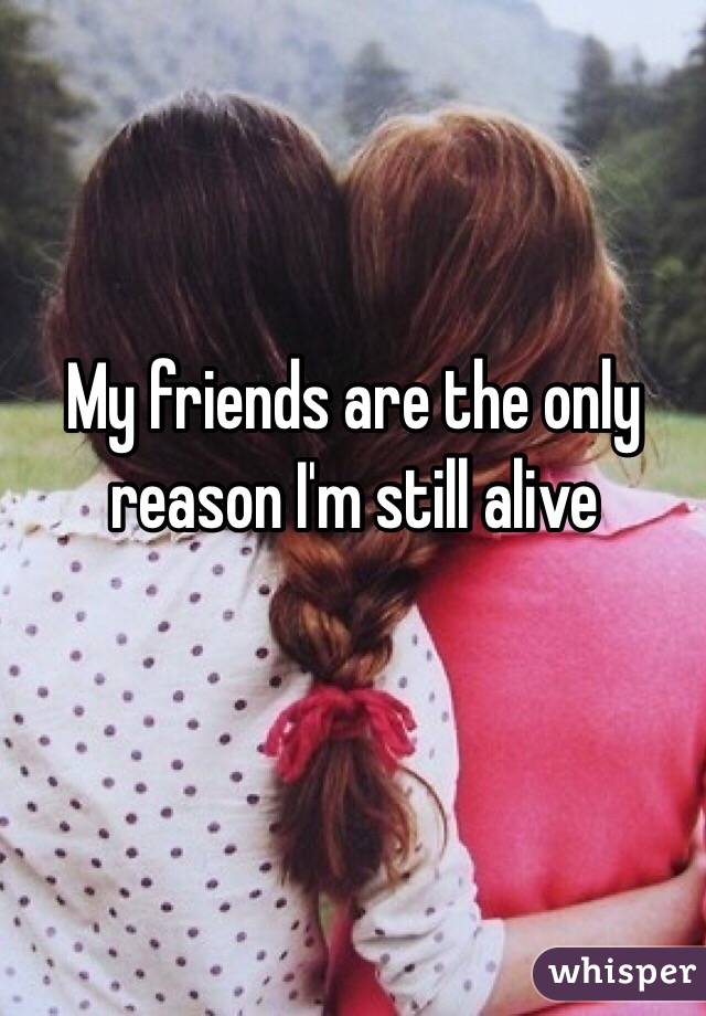 My friends are the only reason I'm still alive