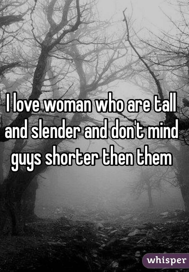 I love woman who are tall and slender and don't mind guys shorter then them
