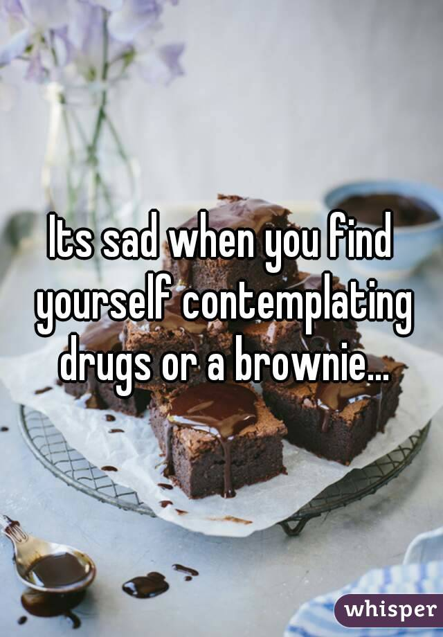 Its sad when you find yourself contemplating drugs or a brownie...