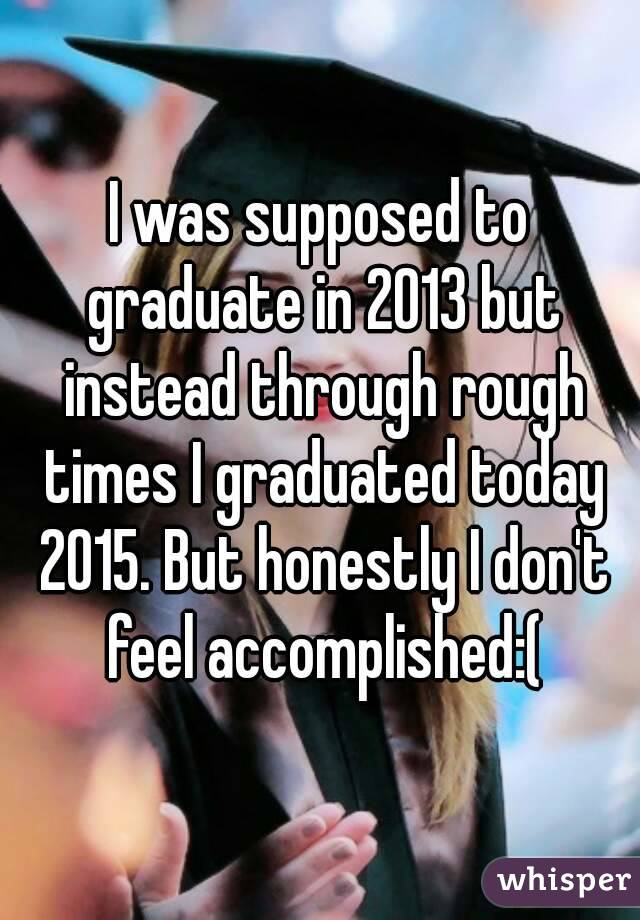 I was supposed to graduate in 2013 but instead through rough times I graduated today 2015. But honestly I don't feel accomplished:(