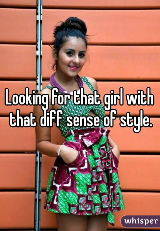Looking for that girl with that diff sense of style.