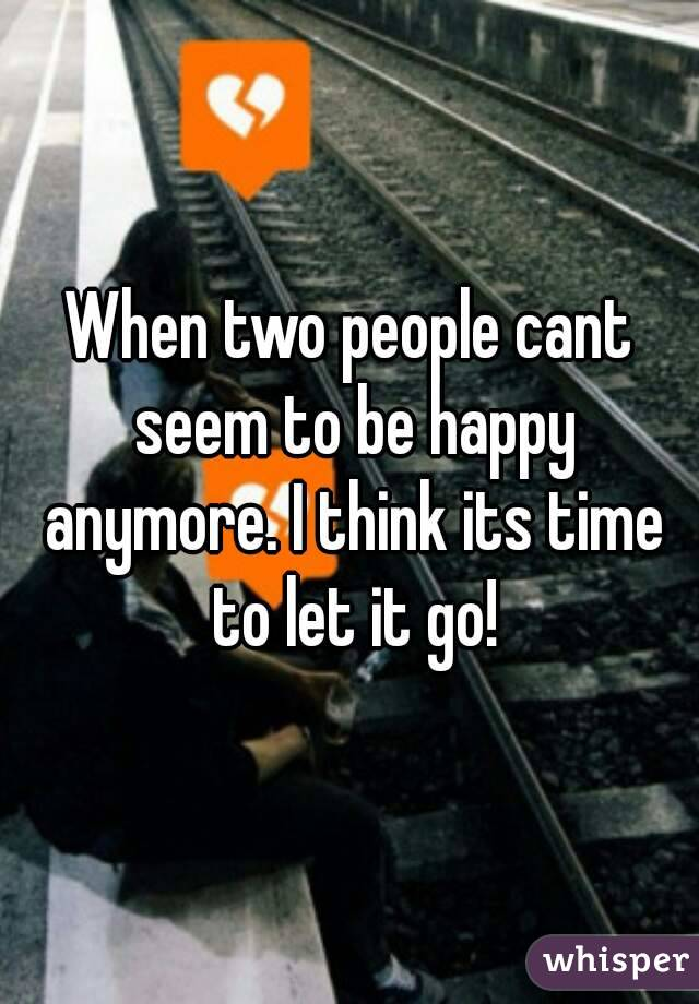 When two people cant seem to be happy anymore. I think its time to let it go!