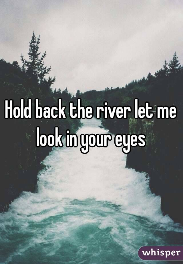 Hold back the river let me look in your eyes