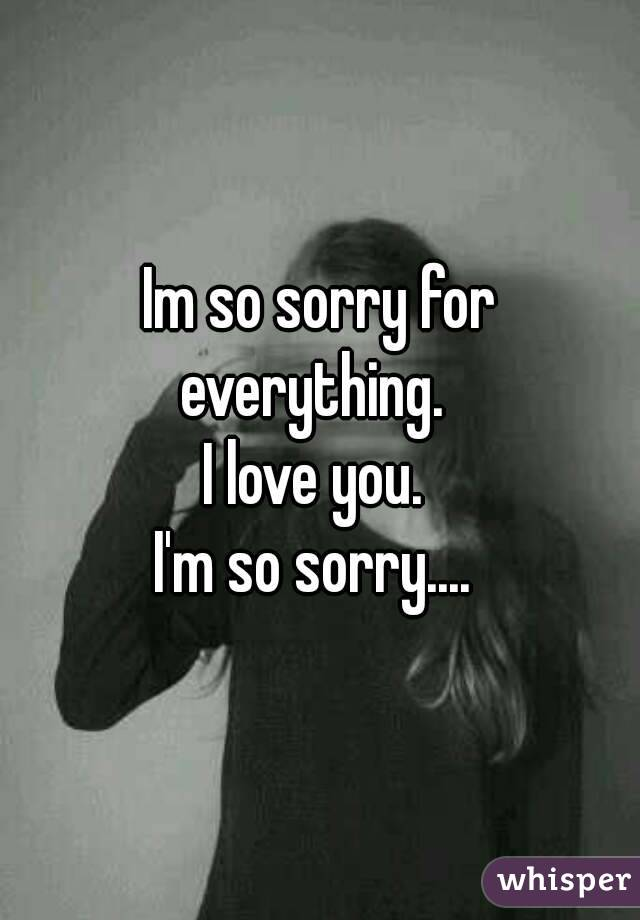 Im so sorry for everything.   I love you.  I'm so sorry....