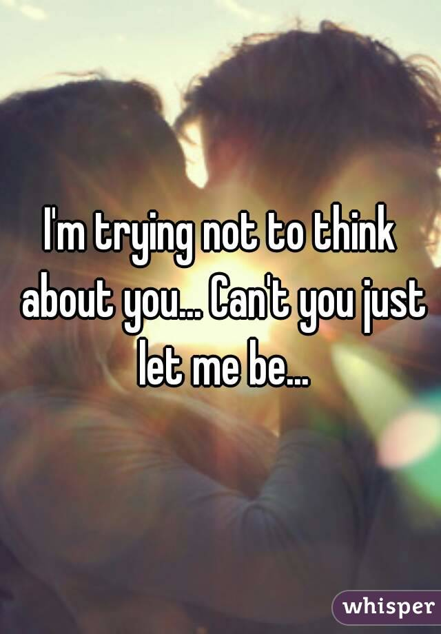 I'm trying not to think about you... Can't you just let me be...