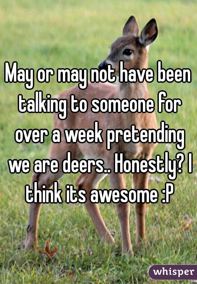 May or may not have been talking to someone for over a week pretending we are deers.. Honestly? I think its awesome :P
