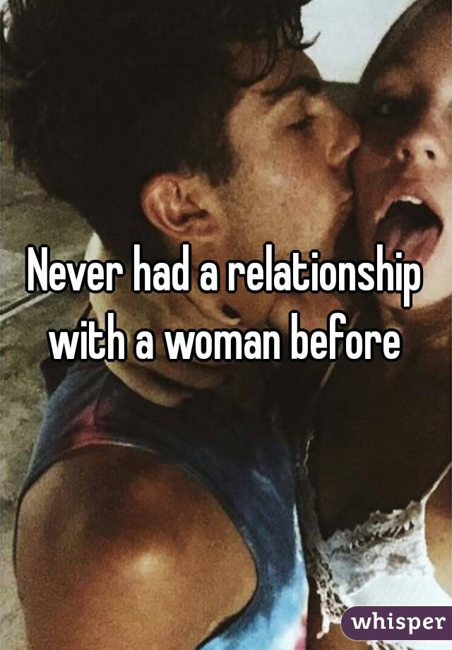 Never had a relationship with a woman before