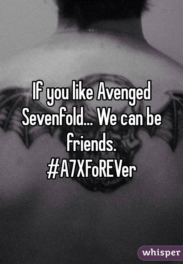 If you like Avenged Sevenfold... We can be friends.  #A7XFoREVer