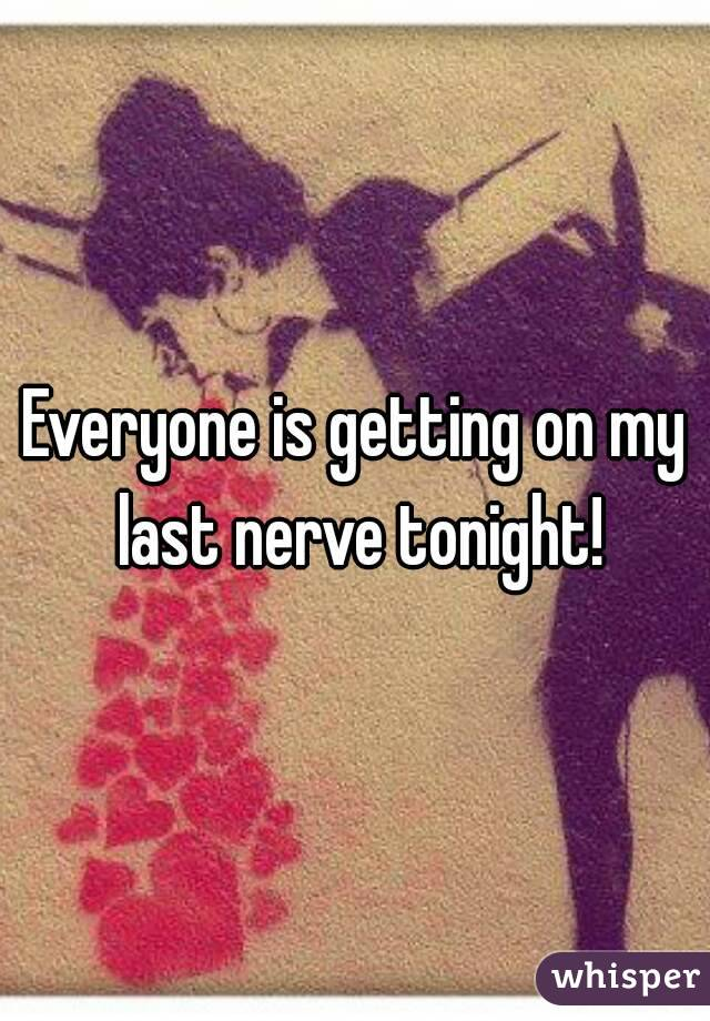 Everyone is getting on my last nerve tonight!