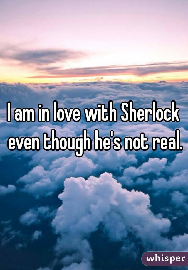 I am in love with Sherlock even though he's not real.