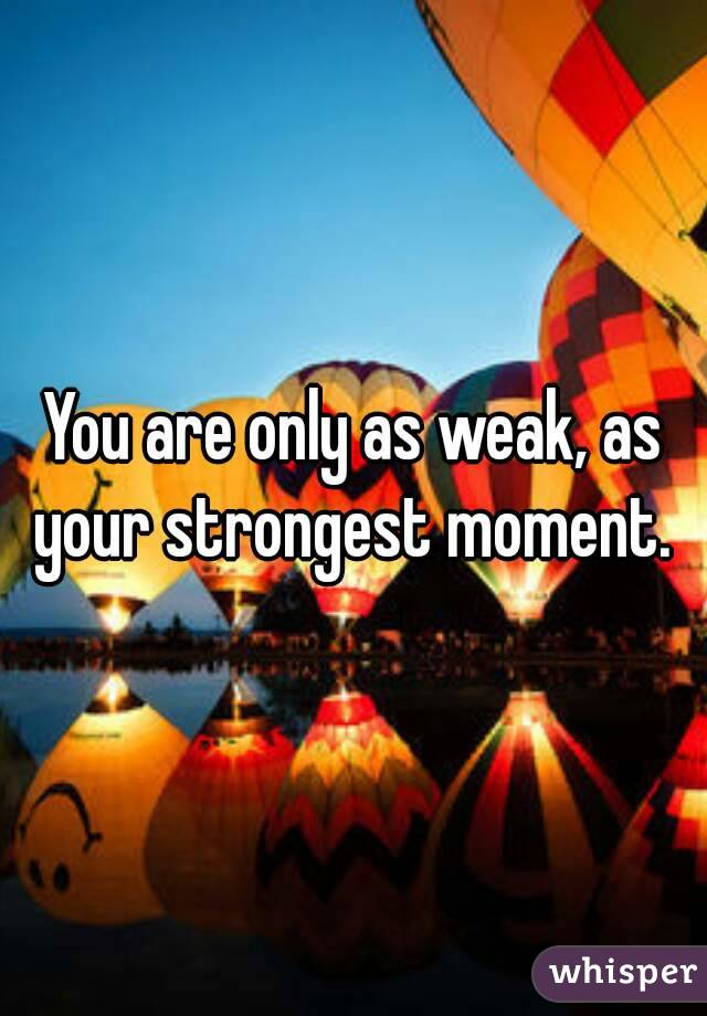 You are only as weak, as your strongest moment.