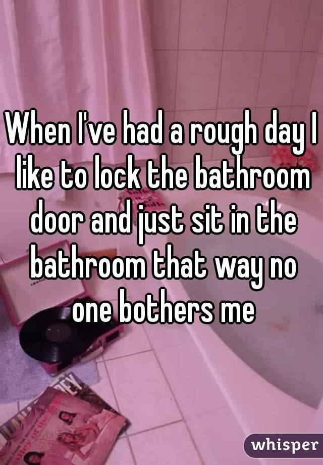 When I've had a rough day I like to lock the bathroom door and just sit in the bathroom that way no one bothers me