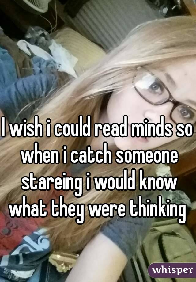 I wish i could read minds so when i catch someone stareing i would know what they were thinking