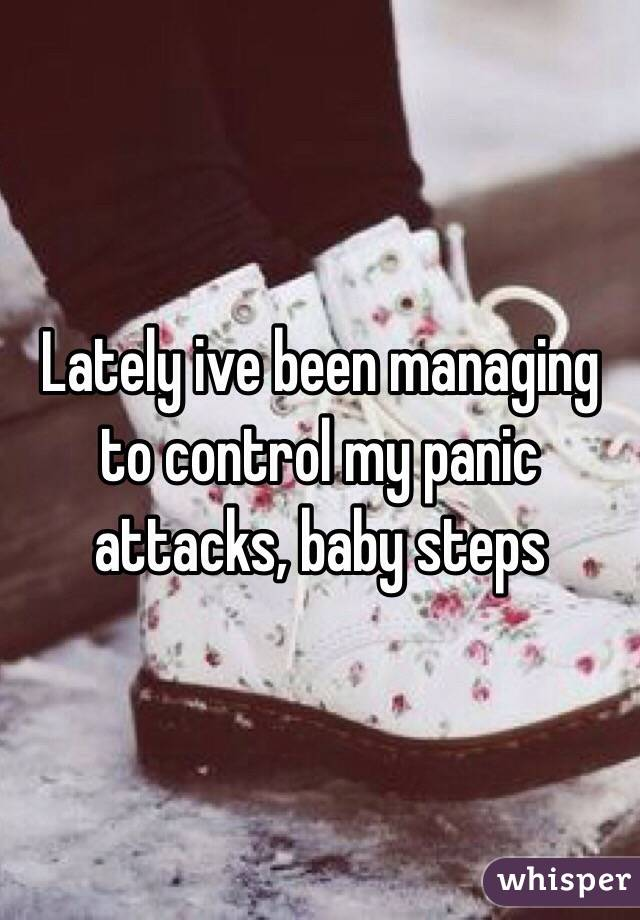 Lately ive been managing to control my panic attacks, baby steps