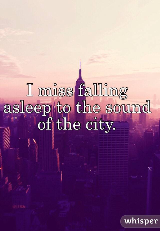 I miss falling asleep to the sound of the city.