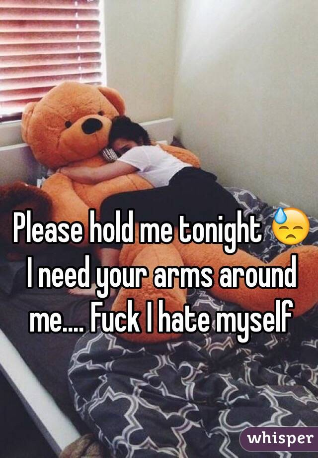 Please hold me tonight 😓 I need your arms around me.... Fuck I hate myself