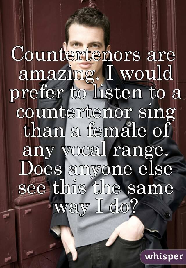Countertenors are amazing. I would prefer to listen to a countertenor sing than a female of any vocal range. Does anyone else see this the same way I do?
