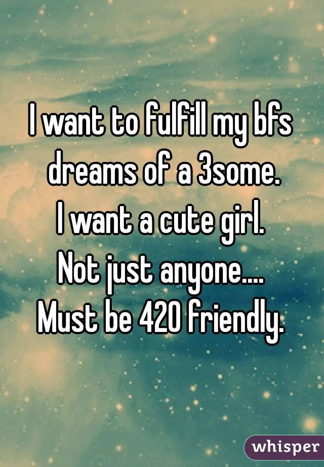 I want to fulfill my bfs dreams of a 3some. I want a cute girl. Not just anyone.... Must be 420 friendly.