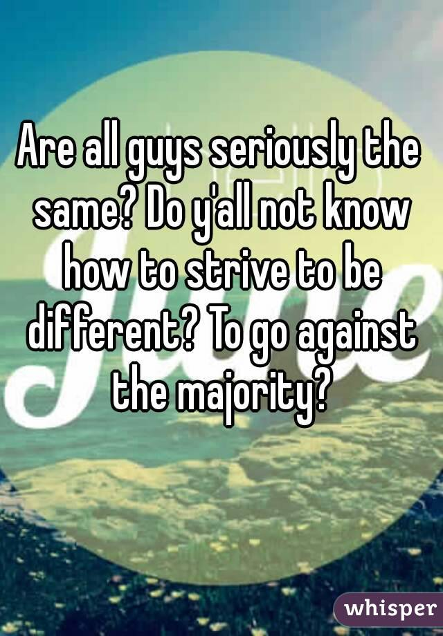 Are all guys seriously the same? Do y'all not know how to strive to be different? To go against the majority?