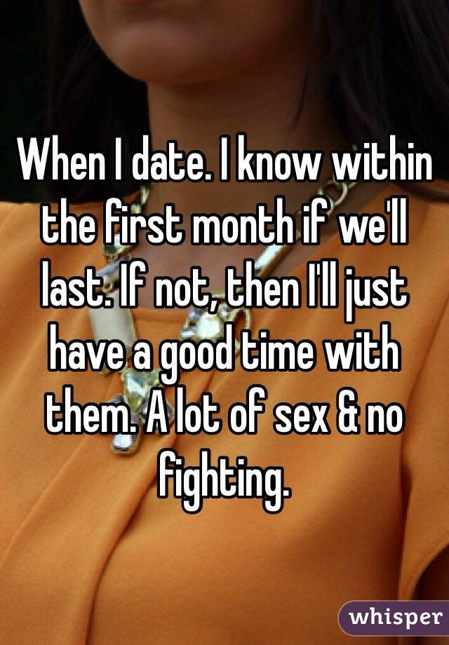 When I date. I know within the first month if we'll last. If not, then I'll just have a good time with them. A lot of sex & no fighting.