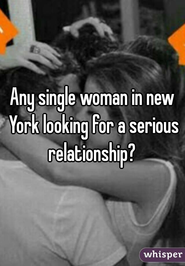 Any single woman in new York looking for a serious relationship?