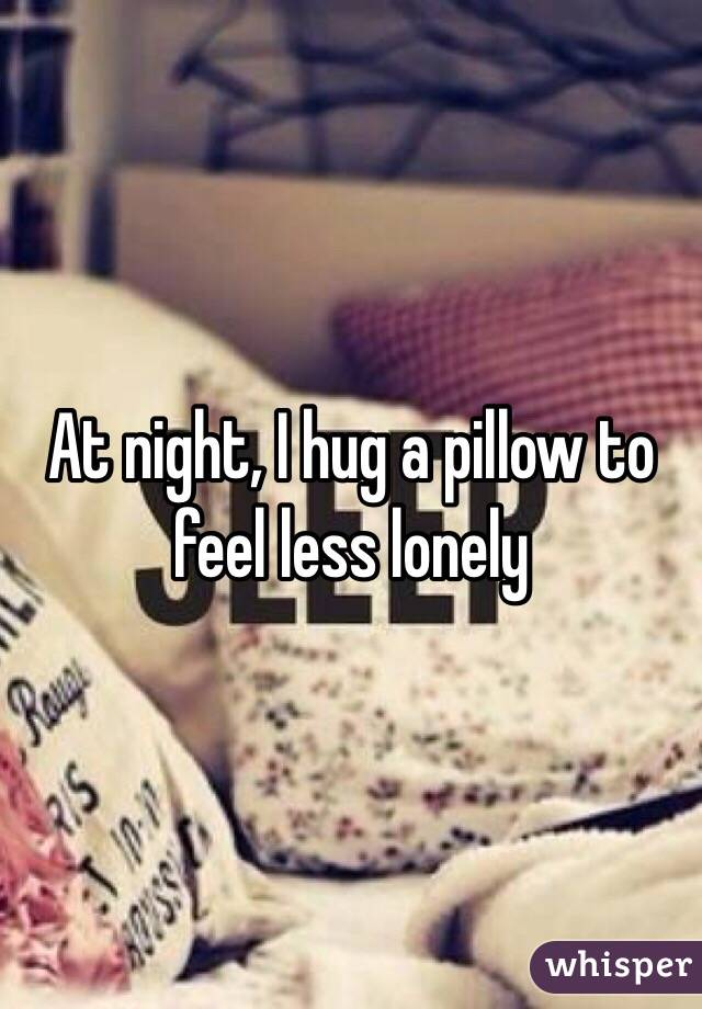 At night, I hug a pillow to feel less lonely