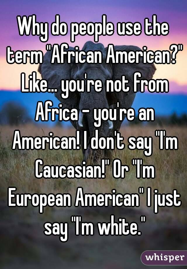 "Why do people use the term ""African American?"" Like... you're not from Africa - you're an American! I don't say ""I'm Caucasian!"" Or ""I'm European American"" I just say ""I'm white."""