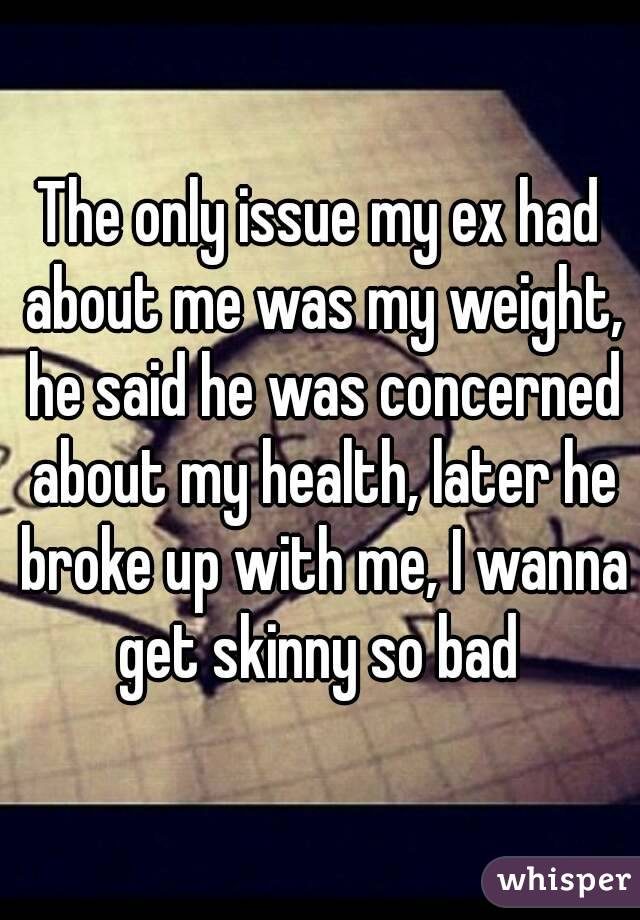The only issue my ex had about me was my weight, he said he was concerned about my health, later he broke up with me, I wanna get skinny so bad