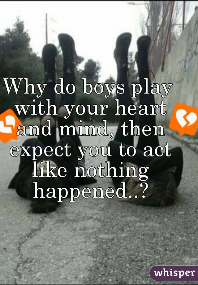 Why do boys play with your heart and mind, then expect you to act like nothing happened..?