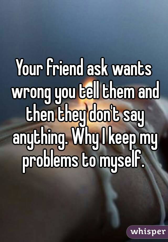 Your friend ask wants wrong you tell them and then they don't say anything. Why I keep my problems to myself.
