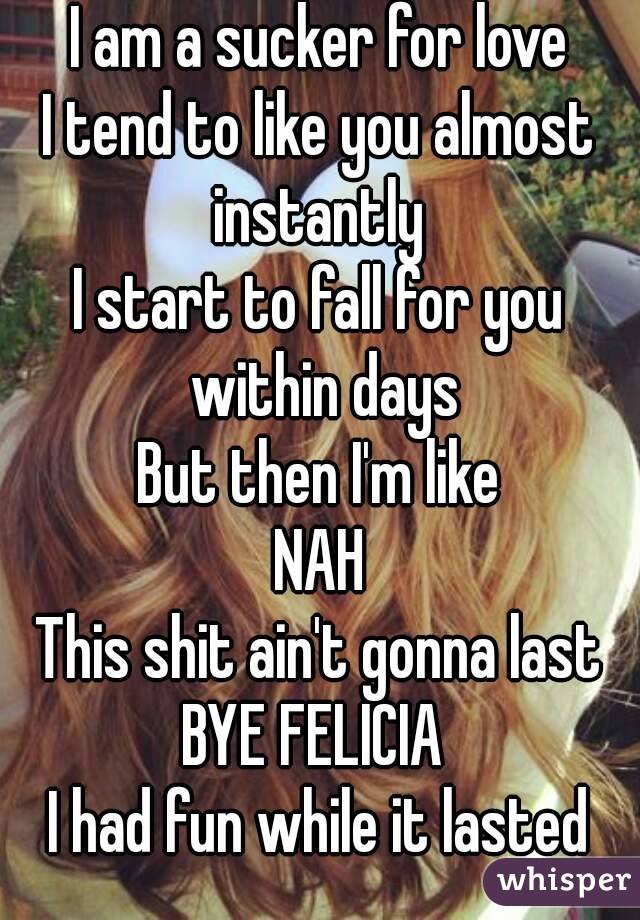 I am a sucker for love I tend to like you almost instantly  I start to fall for you within days But then I'm like NAH This shit ain't gonna last BYE FELICIA  I had fun while it lasted