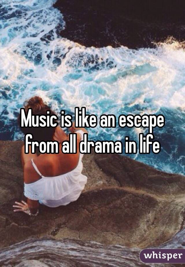Music is like an escape from all drama in life