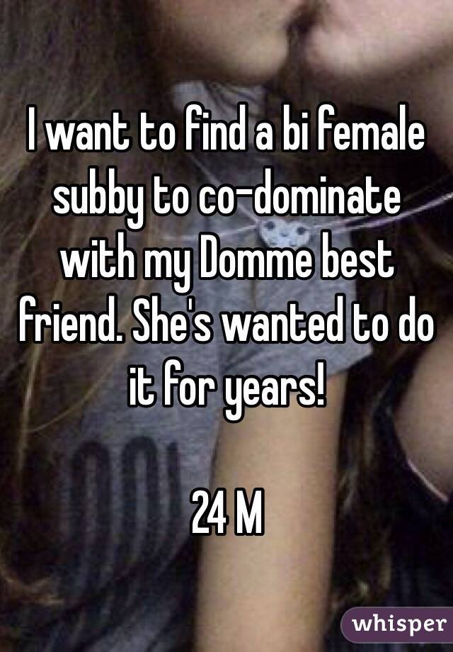 I want to find a bi female subby to co-dominate with my Domme best friend. She's wanted to do it for years!   24 M