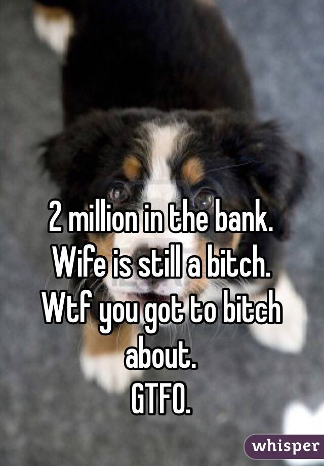 2 million in the bank.  Wife is still a bitch. Wtf you got to bitch about. GTFO.