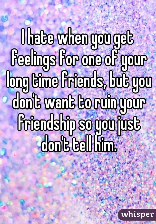 I hate when you get feelings for one of your long time friends, but you don't want to ruin your friendship so you just don't tell him.