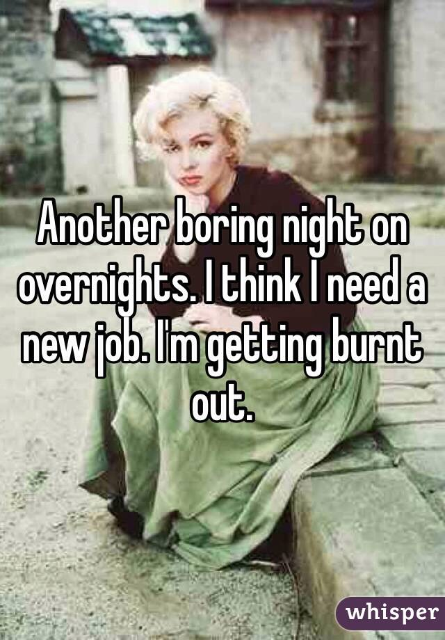 Another boring night on overnights. I think I need a new job. I'm getting burnt out.