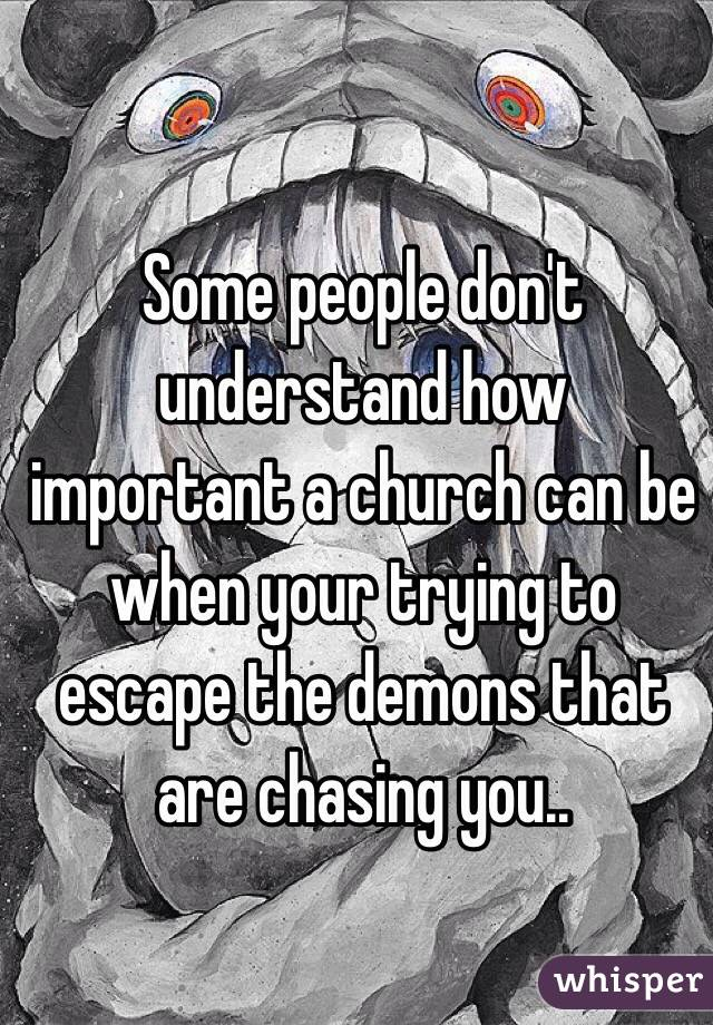 Some people don't understand how important a church can be when your trying to escape the demons that are chasing you..