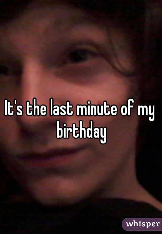 It's the last minute of my birthday