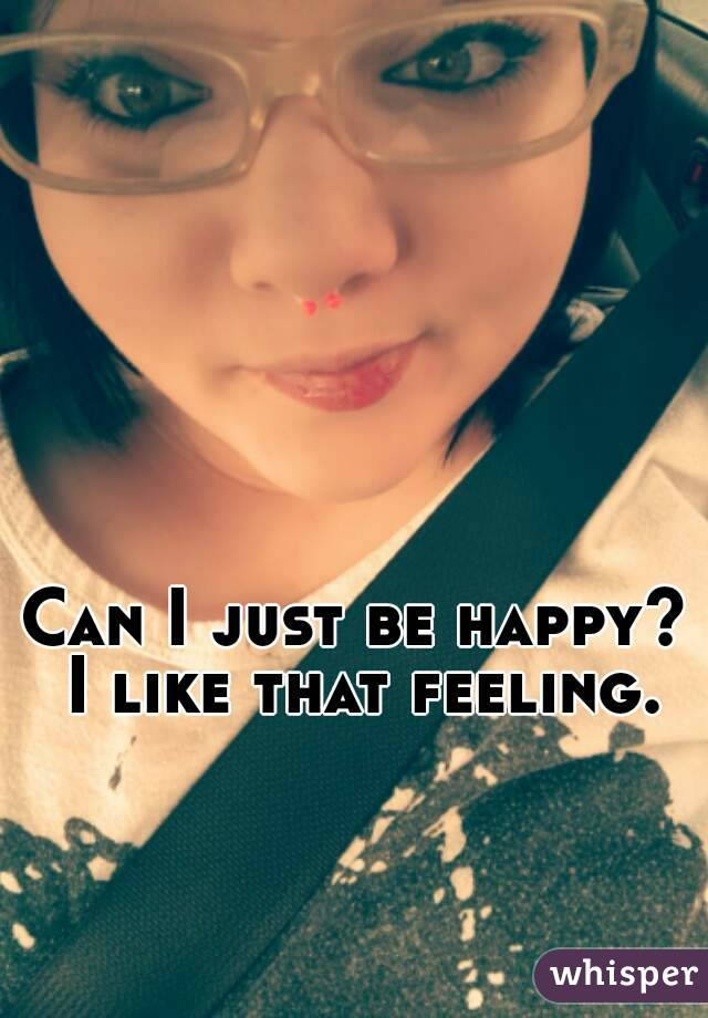 Can I just be happy? I like that feeling.