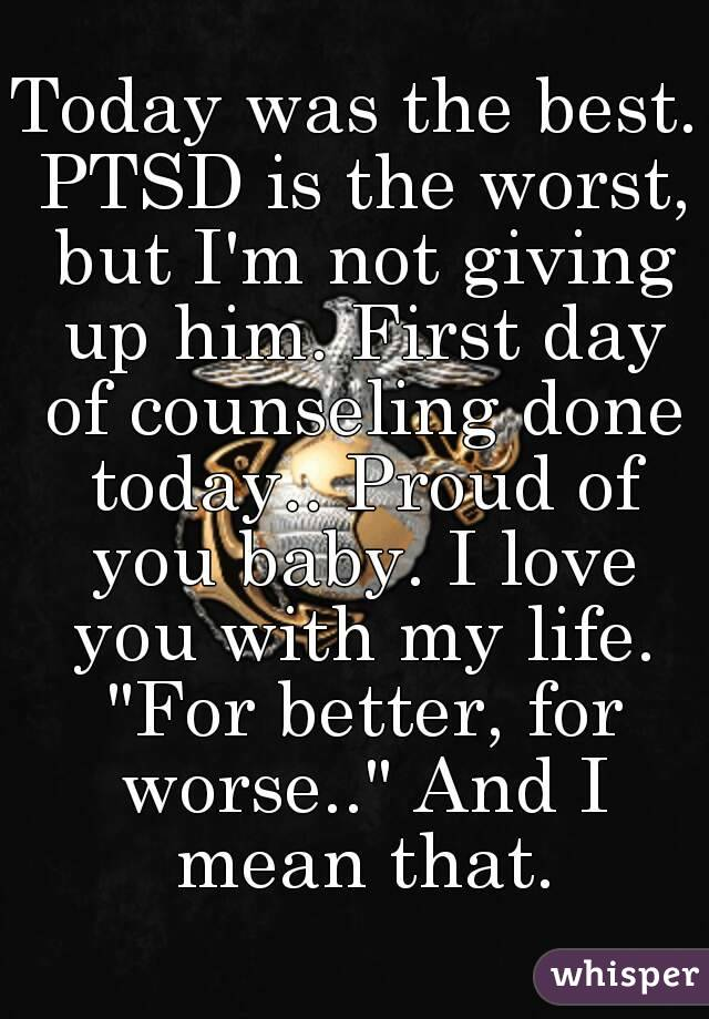 """Today was the best. PTSD is the worst, but I'm not giving up him. First day of counseling done today.. Proud of you baby. I love you with my life. """"For better, for worse.."""" And I mean that."""