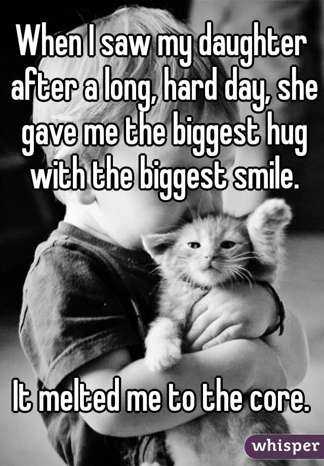 When I saw my daughter after a long, hard day, she gave me the biggest hug with the biggest smile.     It melted me to the core.
