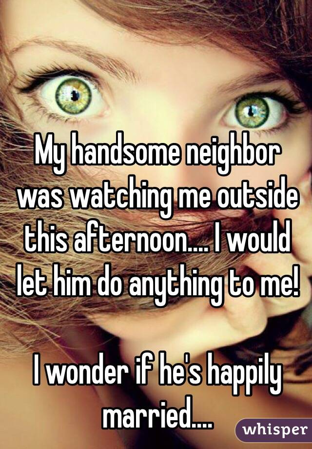 My handsome neighbor was watching me outside this afternoon.... I would let him do anything to me!   I wonder if he's happily married....