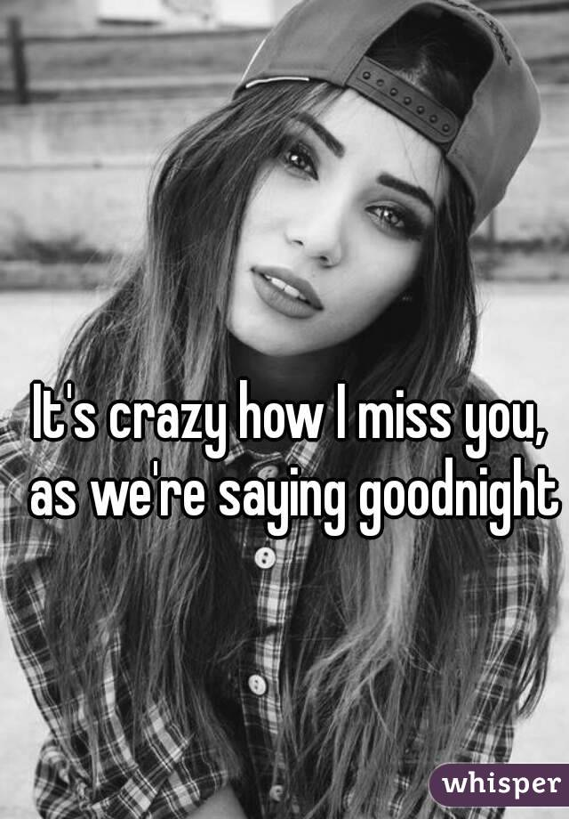 It's crazy how I miss you, as we're saying goodnight