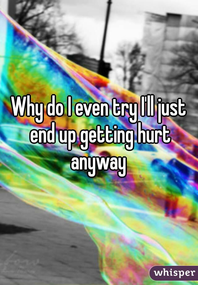 Why do I even try I'll just end up getting hurt anyway