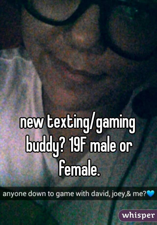 new texting/gaming buddy? 19F male or female.