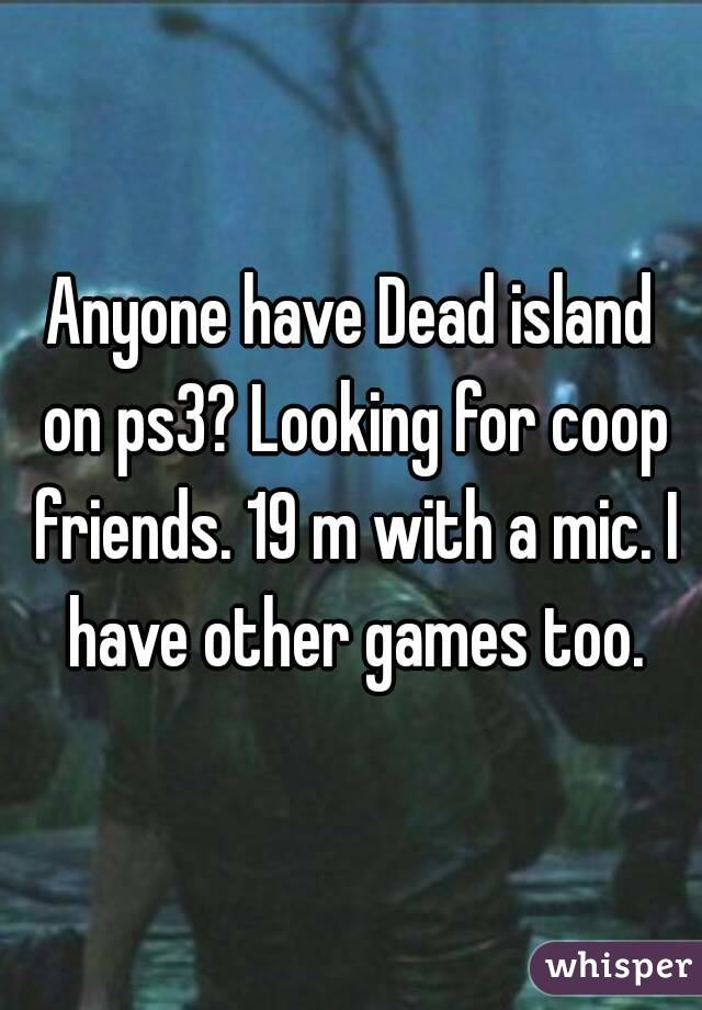 Anyone have Dead island on ps3? Looking for coop friends. 19 m with a mic. I have other games too.