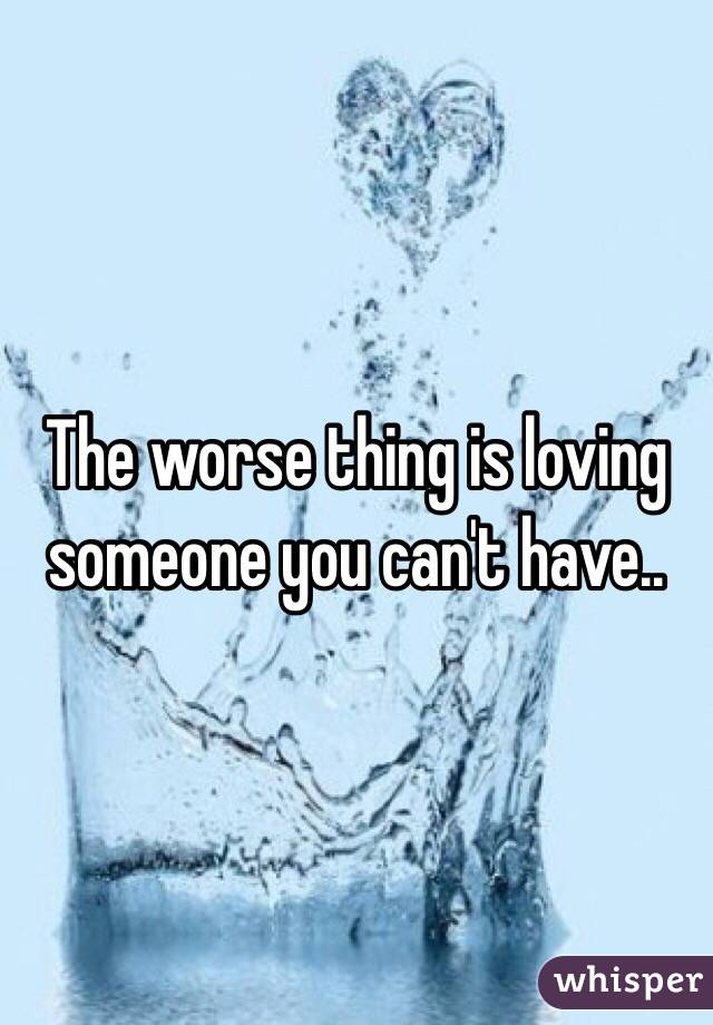 The worse thing is loving someone you can't have..