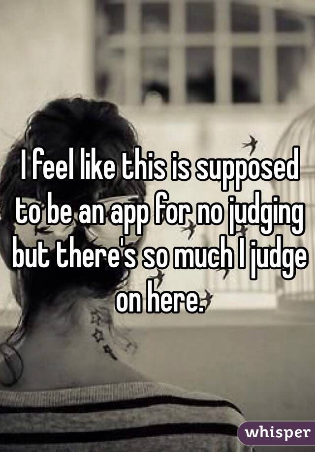 I feel like this is supposed to be an app for no judging but there's so much I judge on here.