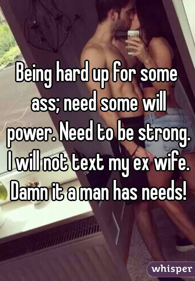 Being hard up for some ass; need some will power. Need to be strong. I will not text my ex wife. Damn it a man has needs!