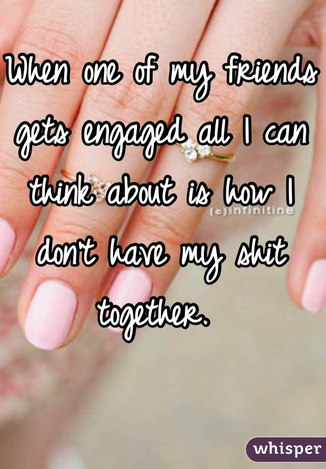 When one of my friends gets engaged all I can think about is how I don't have my shit together.